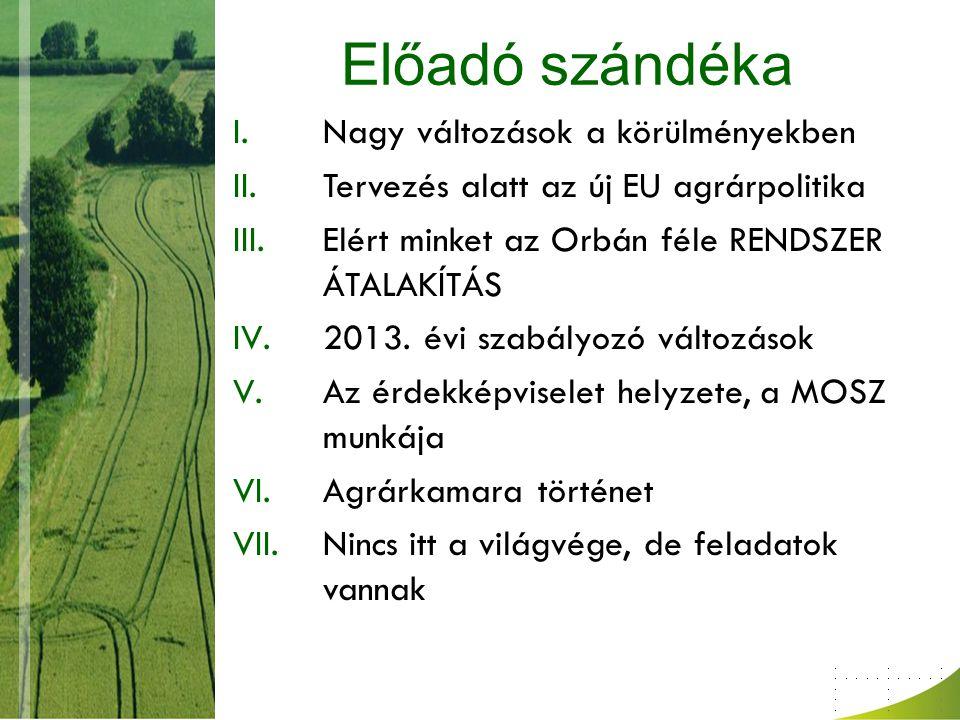 Előadó szándéka I.Nagy változások a körülményekben II.Tervezés alatt az új EU agrárpolitika III.Elért minket az Orbán féle RENDSZER ÁTALAKÍTÁS IV.2013.