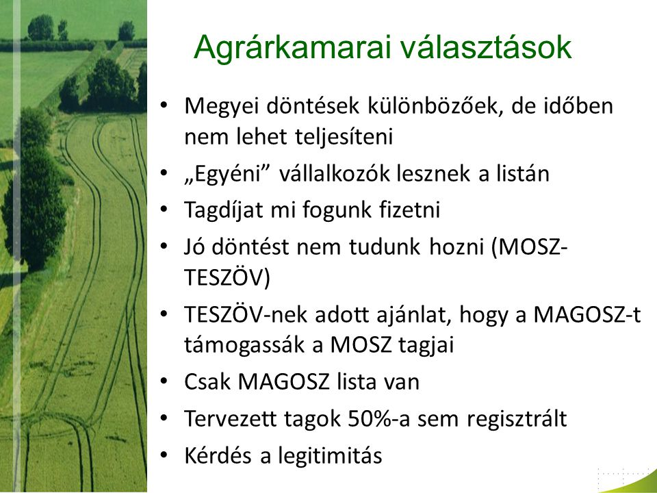 """Agrárkamarai választások Megyei döntések különbözőek, de időben nem lehet teljesíteni """"Egyéni vállalkozók lesznek a listán Tagdíjat mi fogunk fizetni Jó döntést nem tudunk hozni (MOSZ- TESZÖV) TESZÖV-nek adott ajánlat, hogy a MAGOSZ-t támogassák a MOSZ tagjai Csak MAGOSZ lista van Tervezett tagok 50%-a sem regisztrált Kérdés a legitimitás"""