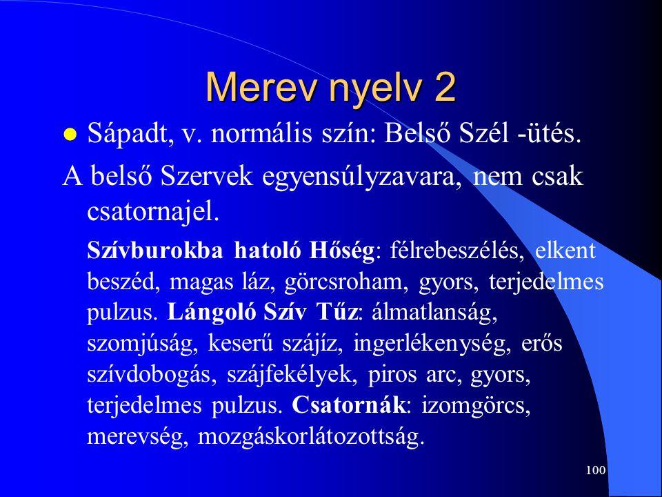 100 Merev nyelv 2 l Sápadt, v. normális szín: Belső Szél -ütés. A belső Szervek egyensúlyzavara, nem csak csatornajel. Szívburokba hatoló Hőség: félre