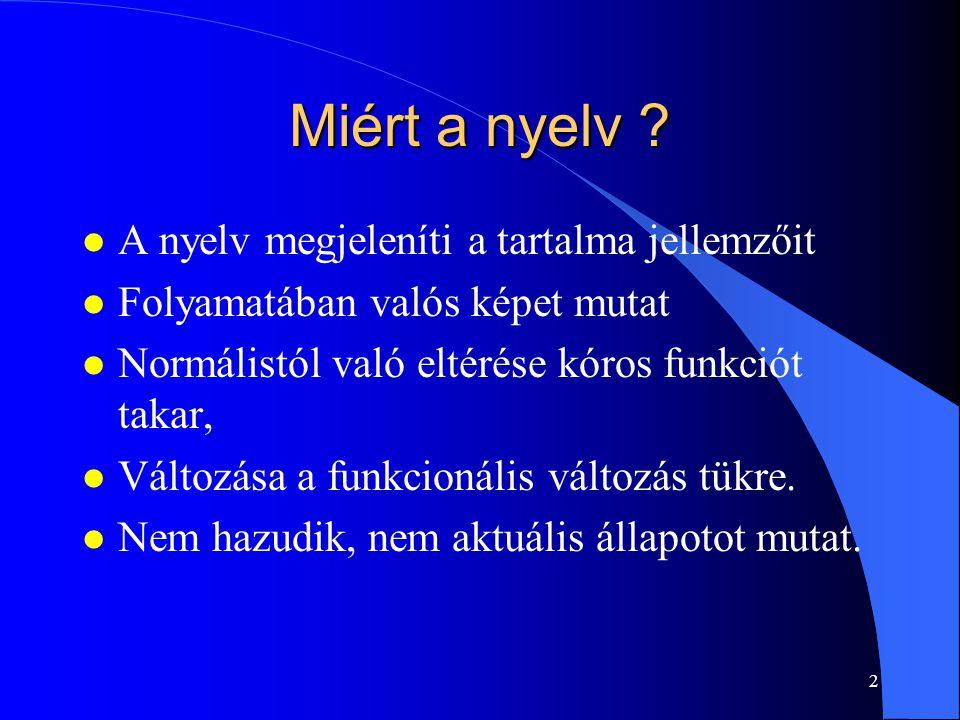 2 Miért a nyelv ? l A nyelv megjeleníti a tartalma jellemzőit l Folyamatában valós képet mutat l Normálistól való eltérése kóros funkciót takar, l Vál