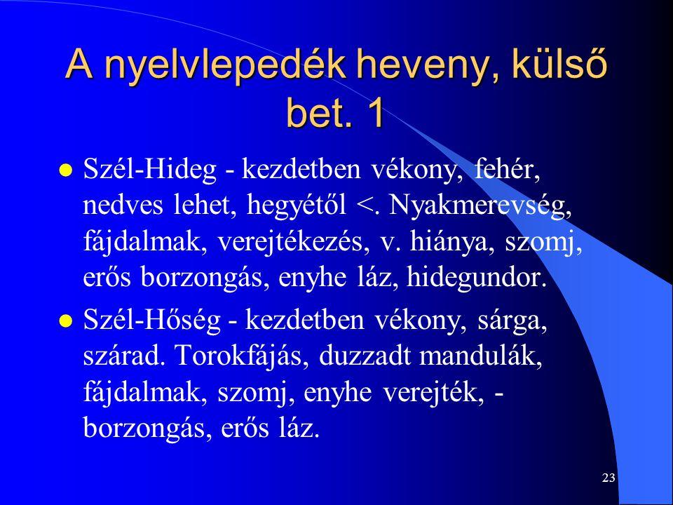 23 A nyelvlepedék heveny, külső bet. 1 l Szél-Hideg - kezdetben vékony, fehér, nedves lehet, hegyétől <. Nyakmerevség, fájdalmak, verejtékezés, v. hiá