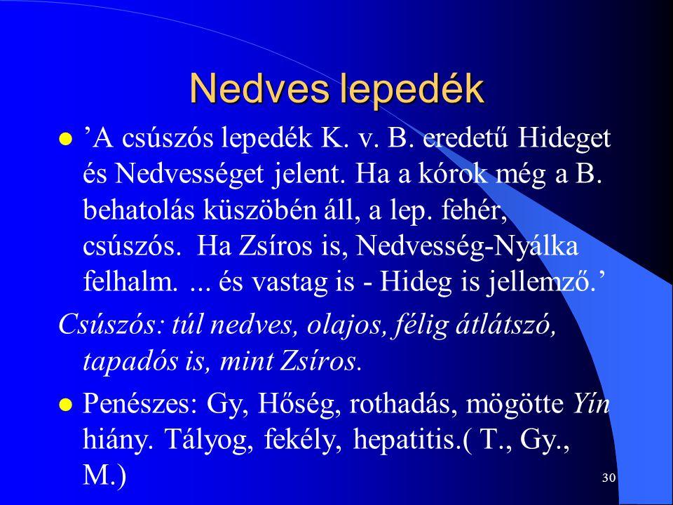 30 Nedves lepedék l 'A csúszós lepedék K. v. B. eredetű Hideget és Nedvességet jelent. Ha a kórok még a B. behatolás küszöbén áll, a lep. fehér, csúsz