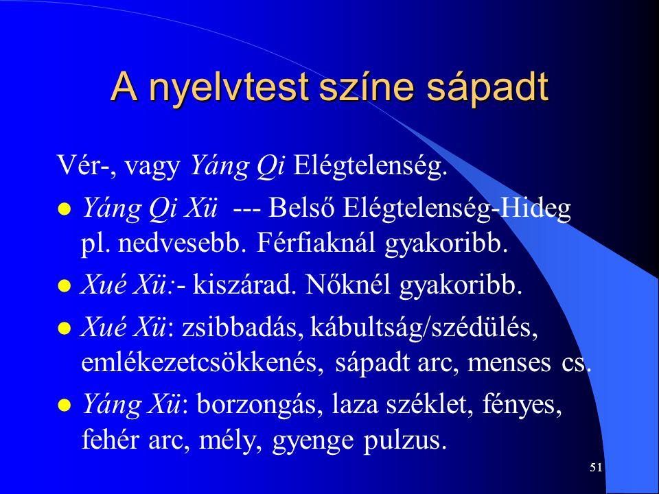 51 A nyelvtest színe sápadt Vér-, vagy Yáng Qi Elégtelenség. l Yáng Qi Xü --- Belső Elégtelenség-Hideg pl. nedvesebb. Férfiaknál gyakoribb. l Xué Xü:-