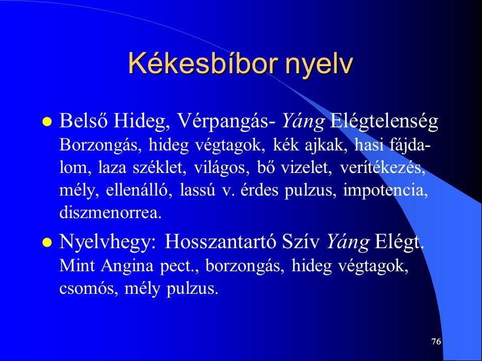 76 Kékesbíbor nyelv l Belső Hideg, Vérpangás- Yáng Elégtelenség Borzongás, hideg végtagok, kék ajkak, hasi fájda- lom, laza széklet, világos, bő vizel