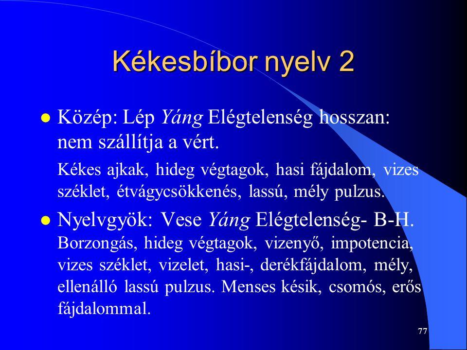 77 Kékesbíbor nyelv 2 l Közép: Lép Yáng Elégtelenség hosszan: nem szállítja a vért. Kékes ajkak, hideg végtagok, hasi fájdalom, vizes széklet, étvágyc