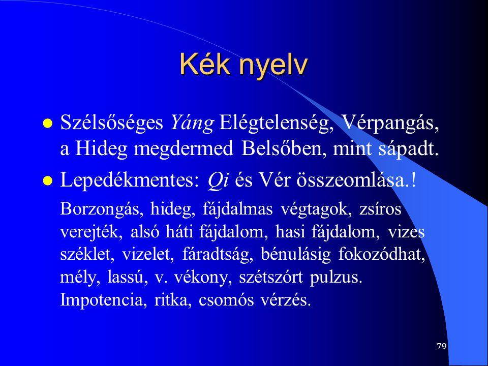 79 Kék nyelv l Szélsőséges Yáng Elégtelenség, Vérpangás, a Hideg megdermed Belsőben, mint sápadt. l Lepedékmentes: Qi és Vér összeomlása.! Borzongás,