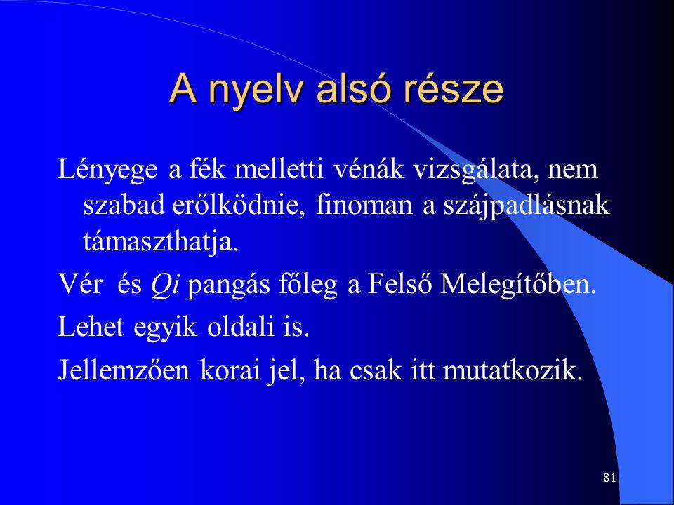 81 A nyelv alsó része Lényege a fék melletti vénák vizsgálata, nem szabad erőlködnie, finoman a szájpadlásnak támaszthatja. Vér és Qi pangás főleg a F
