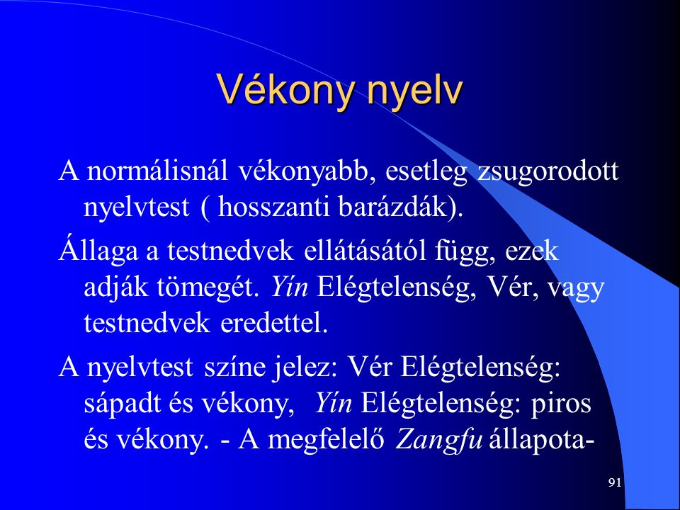 91 Vékony nyelv A normálisnál vékonyabb, esetleg zsugorodott nyelvtest ( hosszanti barázdák). Állaga a testnedvek ellátásától függ, ezek adják tömegét