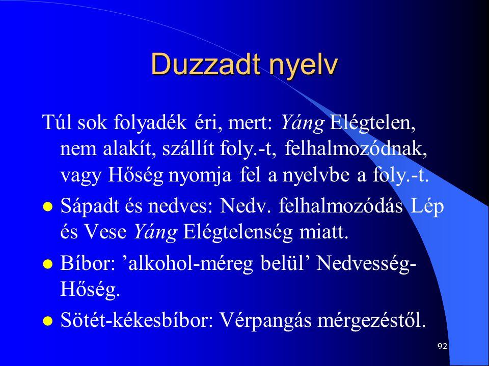 92 Duzzadt nyelv Túl sok folyadék éri, mert: Yáng Elégtelen, nem alakít, szállít foly.-t, felhalmozódnak, vagy Hőség nyomja fel a nyelvbe a foly.-t. l