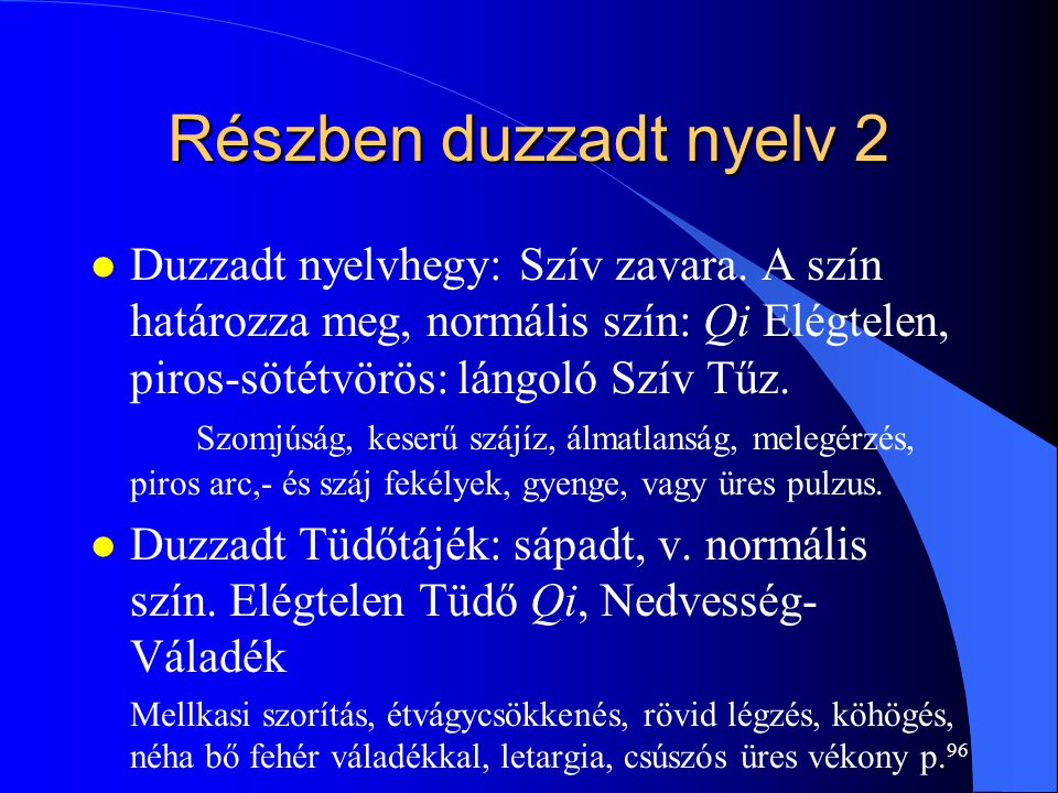 96 Részben duzzadt nyelv 2 l Duzzadt nyelvhegy: Szív zavara. A szín határozza meg, normális szín: Qi Elégtelen, piros-sötétvörös: lángoló Szív Tűz. Sz