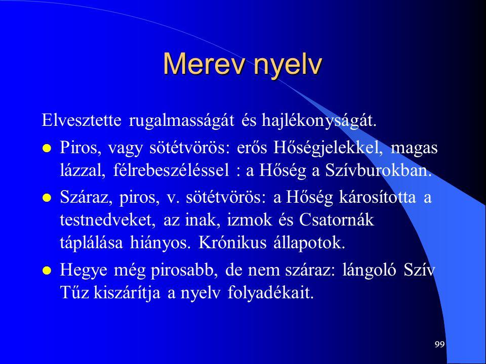 99 Merev nyelv Elvesztette rugalmasságát és hajlékonyságát. l Piros, vagy sötétvörös: erős Hőségjelekkel, magas lázzal, félrebeszéléssel : a Hőség a S
