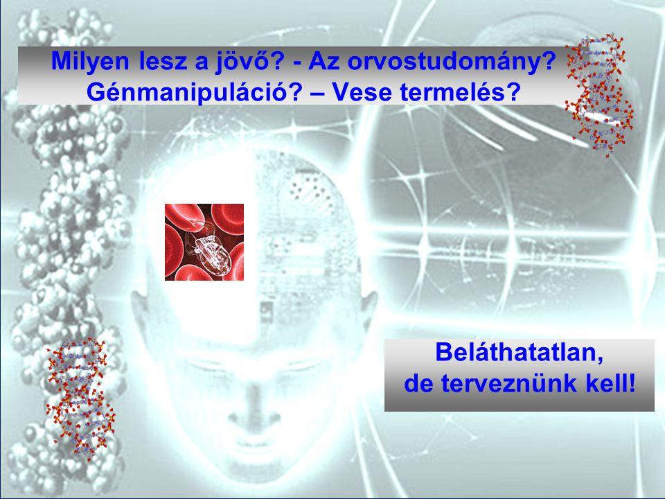 Milyen lesz a jövő? - Az orvostudomány? Génmanipuláció? – Vese termelés? Beláthatatlan, de terveznünk kell!