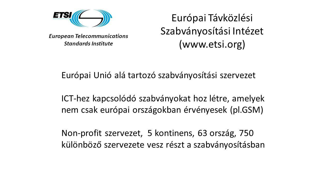 European Telecommunications Standards Institute Európai Távközlési Szabványosítási Intézet (www.etsi.org) Európai Unió alá tartozó szabványosítási szervezet ICT-hez kapcsolódó szabványokat hoz létre, amelyek nem csak európai országokban érvényesek (pl.GSM) Non-profit szervezet, 5 kontinens, 63 ország, 750 különböző szervezete vesz részt a szabványosításban