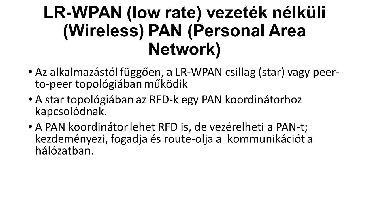 LR-WPAN (low rate) vezeték nélküli (Wireless) PAN (Personal Area Network) Az alkalmazástól függően, a LR-WPAN csillag (star) vagy peer- to-peer topológiában működik A star topológiában az RFD-k egy PAN koordinátorhoz kapcsolódnak.