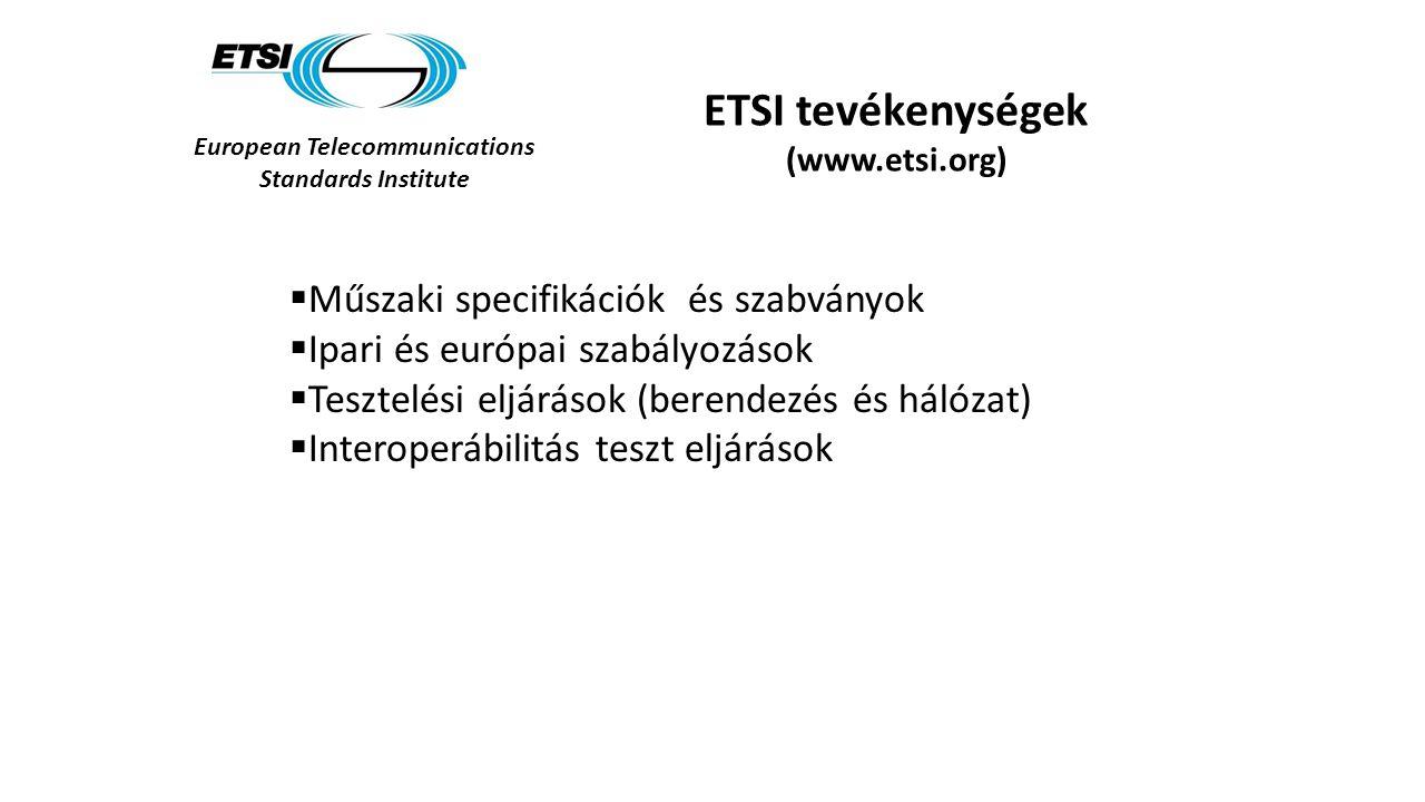 European Telecommunications Standards Institute ETSI tevékenységek (www.etsi.org)  Műszaki specifikációk és szabványok  Ipari és európai szabályozások  Tesztelési eljárások (berendezés és hálózat)  Interoperábilitás teszt eljárások