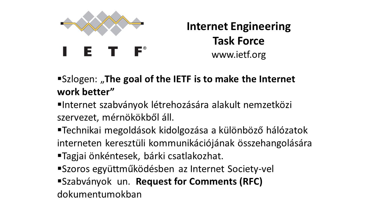 "Internet Engineering Task Force www.ietf.org  Szlogen: ""The goal of the IETF is to make the Internet work better""  Internet szabványok létrehozására"