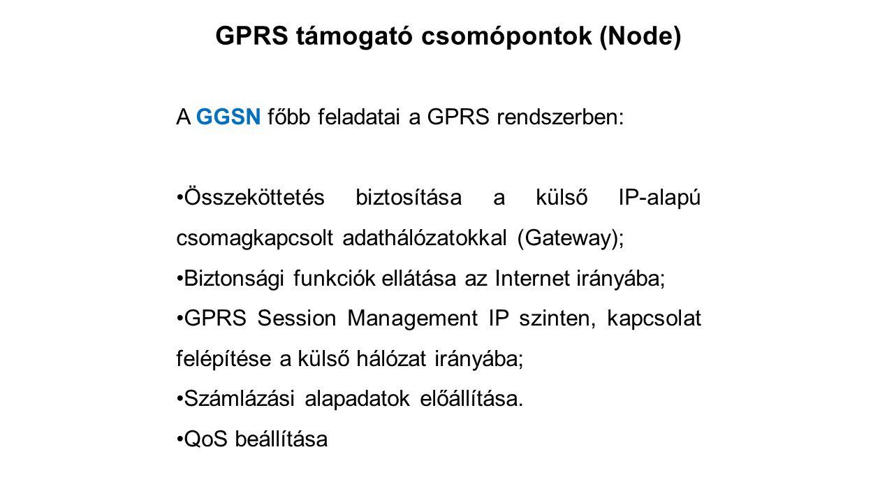 GPRS támogató csomópontok (Node) A GGSN főbb feladatai a GPRS rendszerben: Összeköttetés biztosítása a külső IP-alapú csomagkapcsolt adathálózatokkal (Gateway); Biztonsági funkciók ellátása az Internet irányába; GPRS Session Management IP szinten, kapcsolat felépítése a külső hálózat irányába; Számlázási alapadatok előállítása.