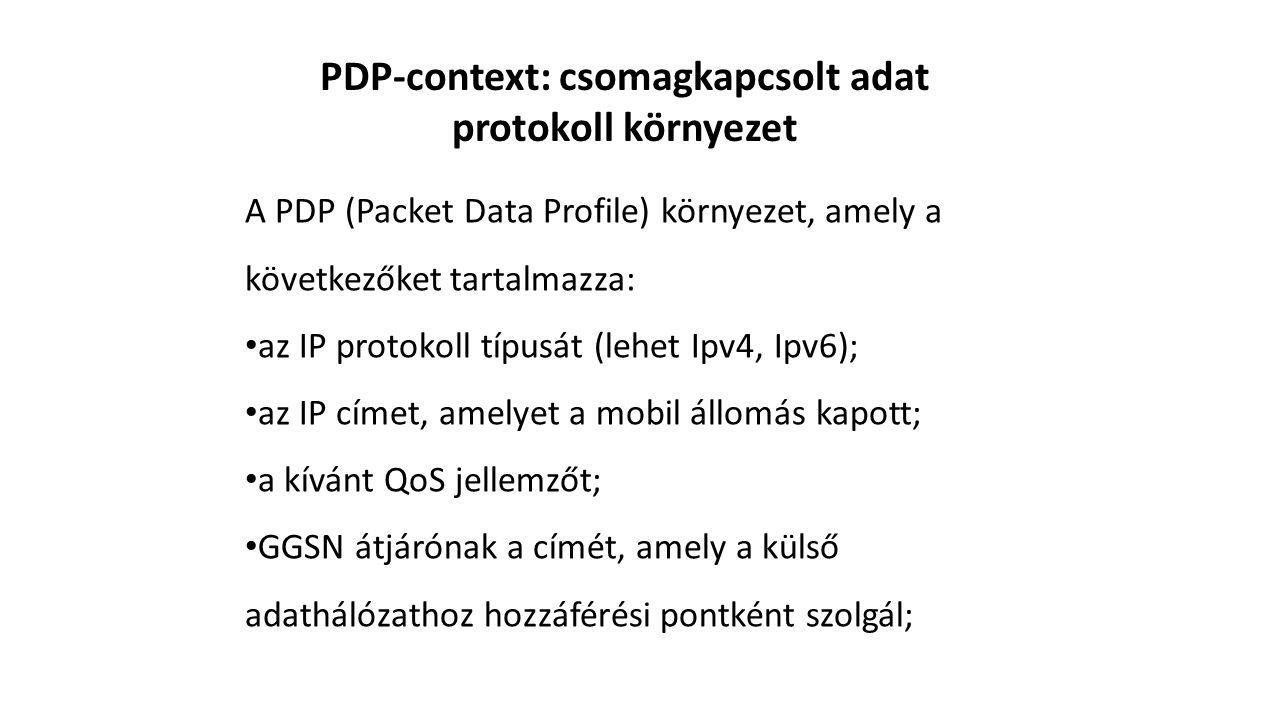 PDP-context: csomagkapcsolt adat protokoll környezet A PDP (Packet Data Profile) környezet, amely a következőket tartalmazza: az IP protokoll típusát (lehet Ipv4, Ipv6); az IP címet, amelyet a mobil állomás kapott; a kívánt QoS jellemzőt; GGSN átjárónak a címét, amely a külső adathálózathoz hozzáférési pontként szolgál;