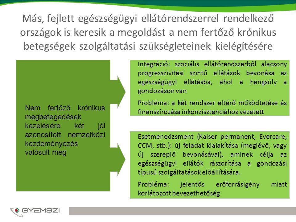 Más, fejlett egészségügyi ellátórendszerrel rendelkező országok is keresik a megoldást a nem fertőző krónikus betegségek szolgáltatási szükségleteinek kielégítésére Integráció: szociális ellátórendszerből alacsony progresszivitási szintű ellátások bevonása az egészségügyi ellátásba, ahol a hangsúly a gondozáson van Probléma: a két rendszer eltérő működtetése és finanszírozása inkonzisztenciához vezetett Esetmenedzsment (Kaiser permanent, Evercare, CCM, stb.): új feladat kialakítása (meglévő, vagy új szereplő bevonásával), aminek célja az egészségügyi ellátók rászorítása a gondozási típusú szolgáltatások előállítására.