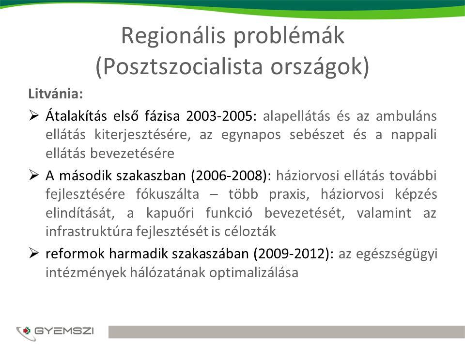 Regionális problémák (Posztszocialista országok) Litvánia:  Átalakítás első fázisa 2003-2005: alapellátás és az ambuláns ellátás kiterjesztésére, az egynapos sebészet és a nappali ellátás bevezetésére  A második szakaszban (2006-2008): háziorvosi ellátás további fejlesztésére fókuszálta – több praxis, háziorvosi képzés elindítását, a kapuőri funkció bevezetését, valamint az infrastruktúra fejlesztését is célozták  reformok harmadik szakaszában (2009-2012): az egészségügyi intézmények hálózatának optimalizálása