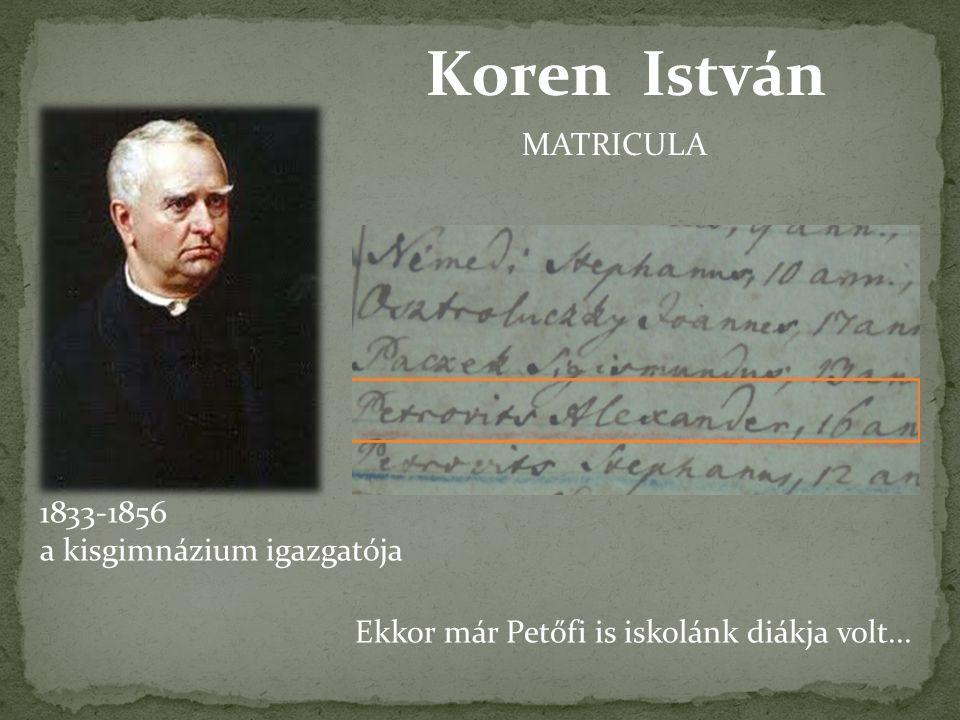 Koren István 1833-1856 a kisgimnázium igazgatója MATRICULA Ekkor már Petőfi is iskolánk diákja volt...