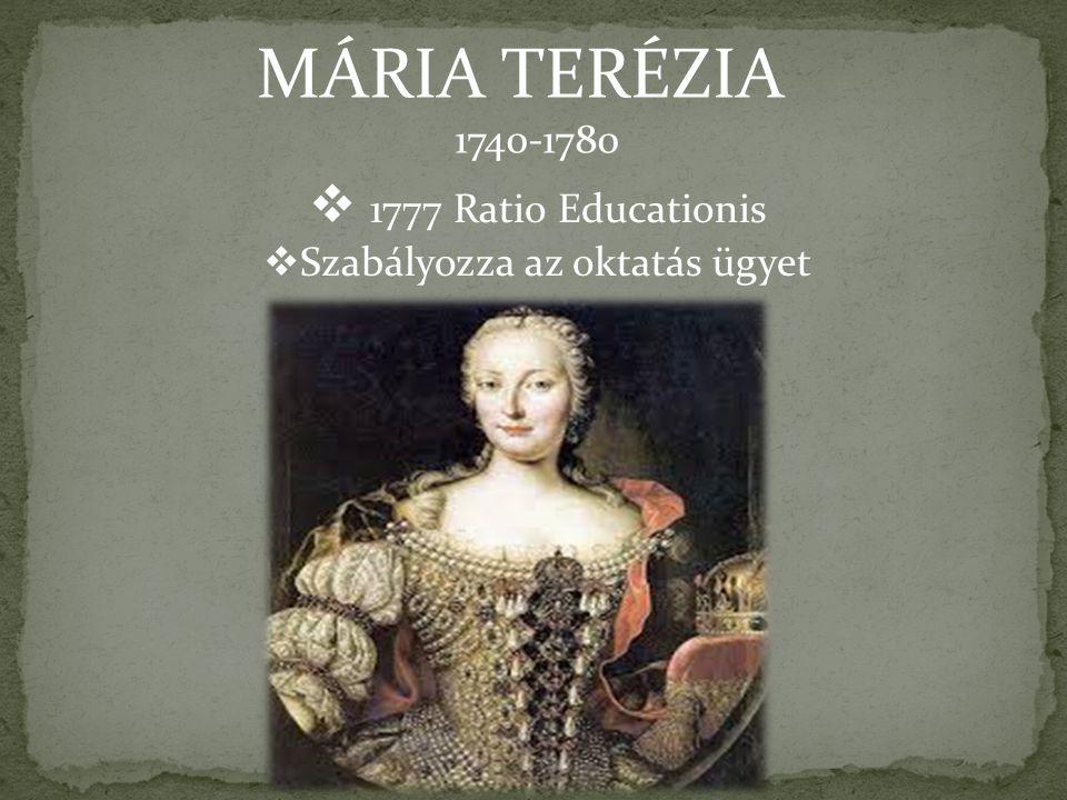 MÁRIA TERÉZIA  1777 Ratio Educationis  Szabályozza az oktatás ügyet 1740-1780