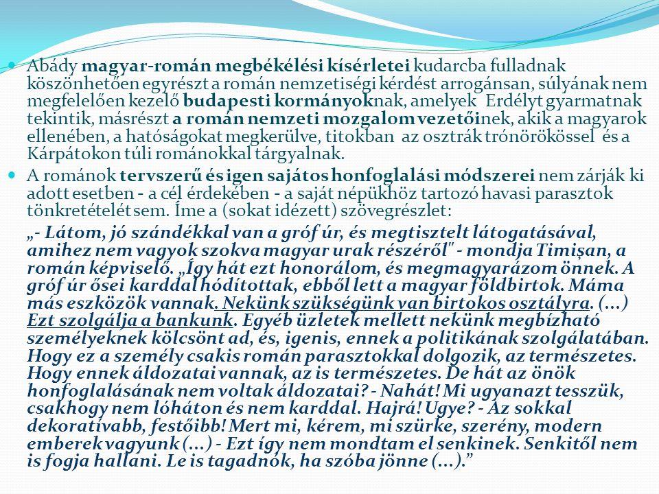 Abády magyar-román megbékélési kísérletei kudarcba fulladnak köszönhetően egyrészt a román nemzetiségi kérdést arrogánsan, súlyának nem megfelelően kezelő budapesti kormányoknak, amelyek Erdélyt gyarmatnak tekintik, másrészt a román nemzeti mozgalom vezetőinek, akik a magyarok ellenében, a hatóságokat megkerülve, titokban az osztrák trónörökössel és a Kárpátokon túli románokkal tárgyalnak.