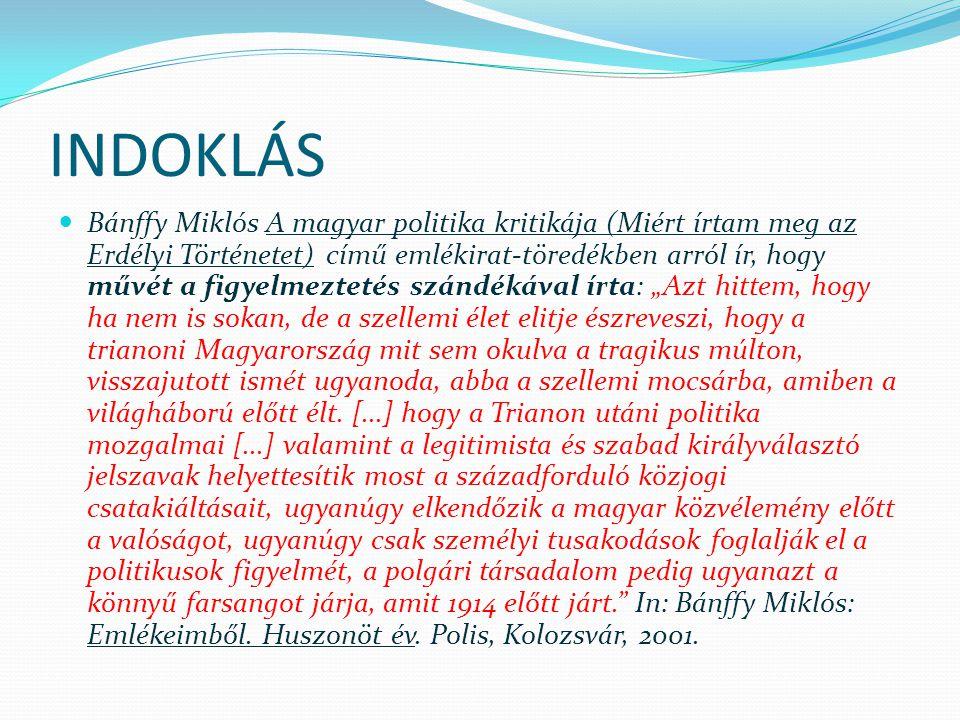 """INDOKLÁS Bánffy Miklós A magyar politika kritikája (Miért írtam meg az Erdélyi Történetet) című emlékirat-töredékben arról ír, hogy művét a figyelmeztetés szándékával írta: """"Azt hittem, hogy ha nem is sokan, de a szellemi élet elitje észreveszi, hogy a trianoni Magyarország mit sem okulva a tragikus múlton, visszajutott ismét ugyanoda, abba a szellemi mocsárba, amiben a világháború előtt élt."""