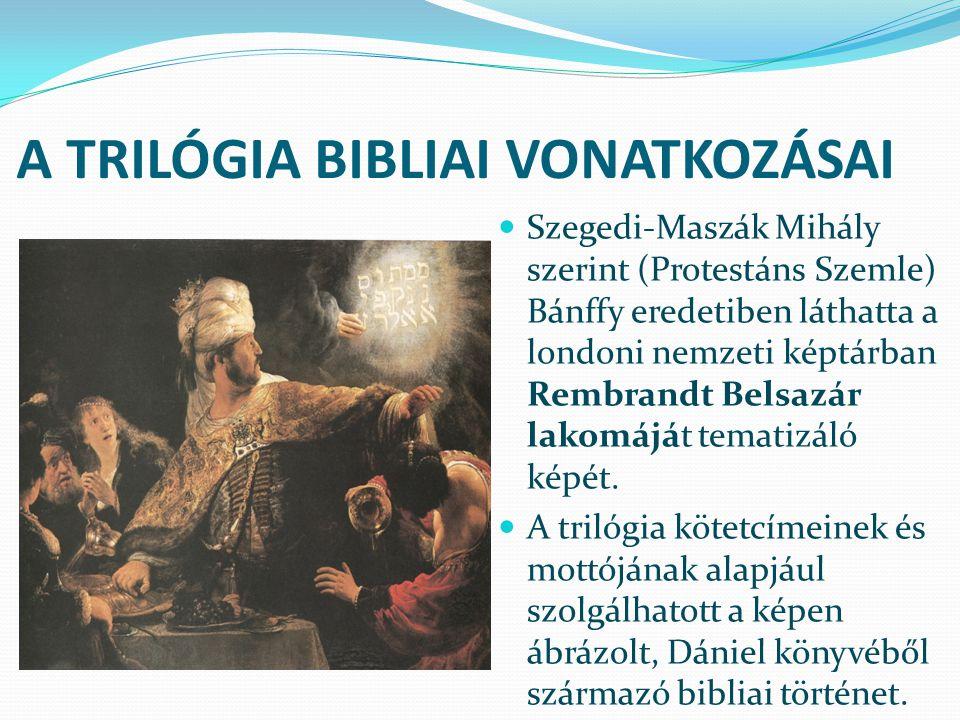 A TRILÓGIA BIBLIAI VONATKOZÁSAI Szegedi-Maszák Mihály szerint (Protestáns Szemle) Bánffy eredetiben láthatta a londoni nemzeti képtárban Rembrandt Belsazár lakomáját tematizáló képét.