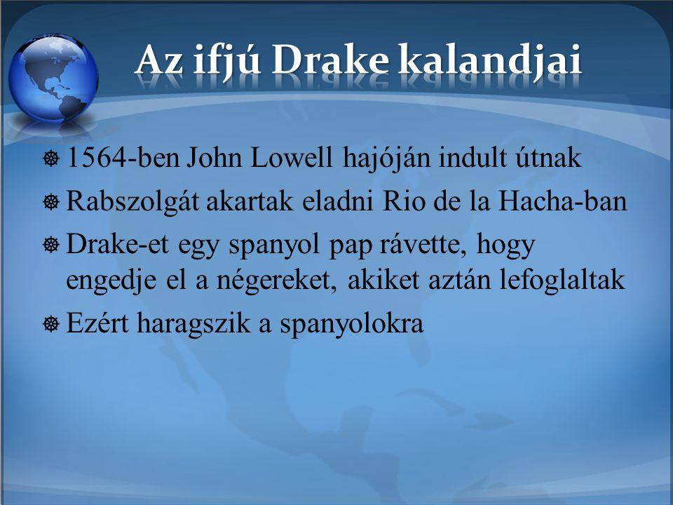  1564-ben John Lowell hajóján indult útnak  Rabszolgát akartak eladni Rio de la Hacha-ban  Drake-et egy spanyol pap rávette, hogy engedje el a nége