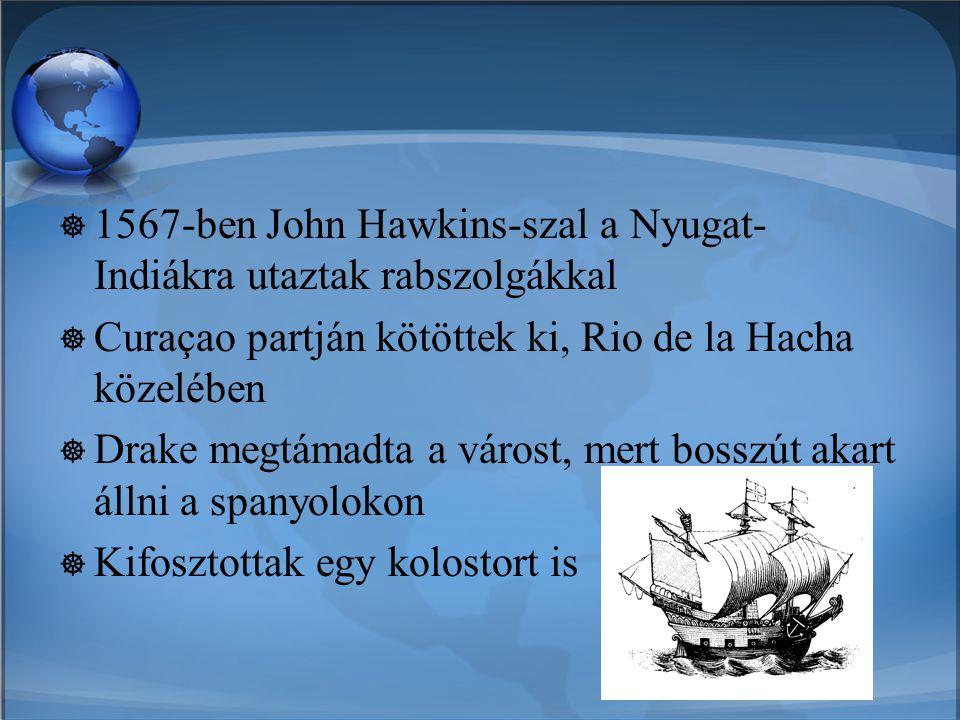  1567-ben John Hawkins-szal a Nyugat- Indiákra utaztak rabszolgákkal  Curaçao partján kötöttek ki, Rio de la Hacha közelében  Drake megtámadta a vá