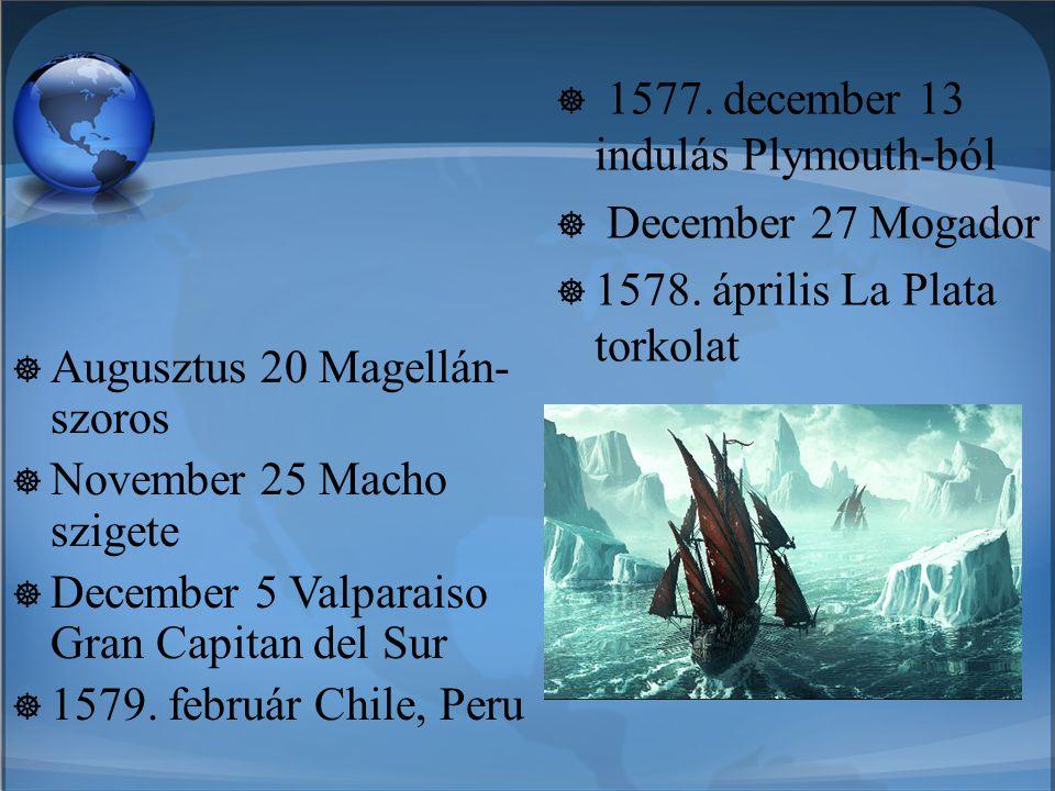  Augusztus 20 Magellán- szoros  November 25 Macho szigete  December 5 Valparaiso Gran Capitan del Sur  1579. február Chile, Peru  1577. december