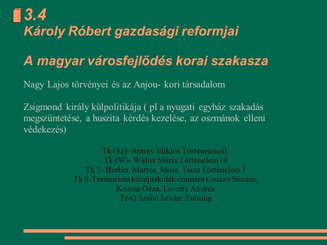 3.4 Károly Róbert gazdasági reformjai A magyar városfejlődés korai szakasza Nagy Lajos törvényei és az Anjou- kori társadalom Zsigmond király külpolit