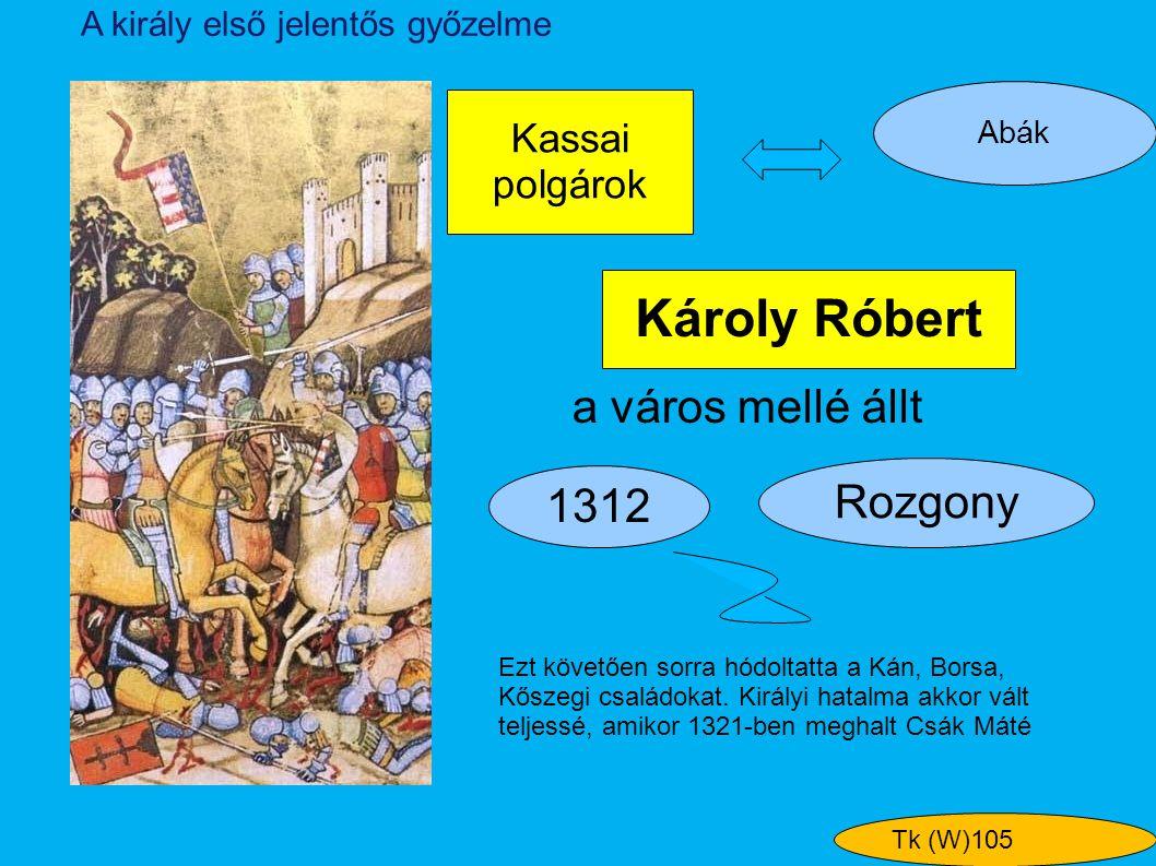Károly Róbert Kassai polgárok Rozgony Abák A király első jelentős győzelme 1312 a város mellé állt Tk (W)105 Ezt követően sorra hódoltatta a Kán, Bors