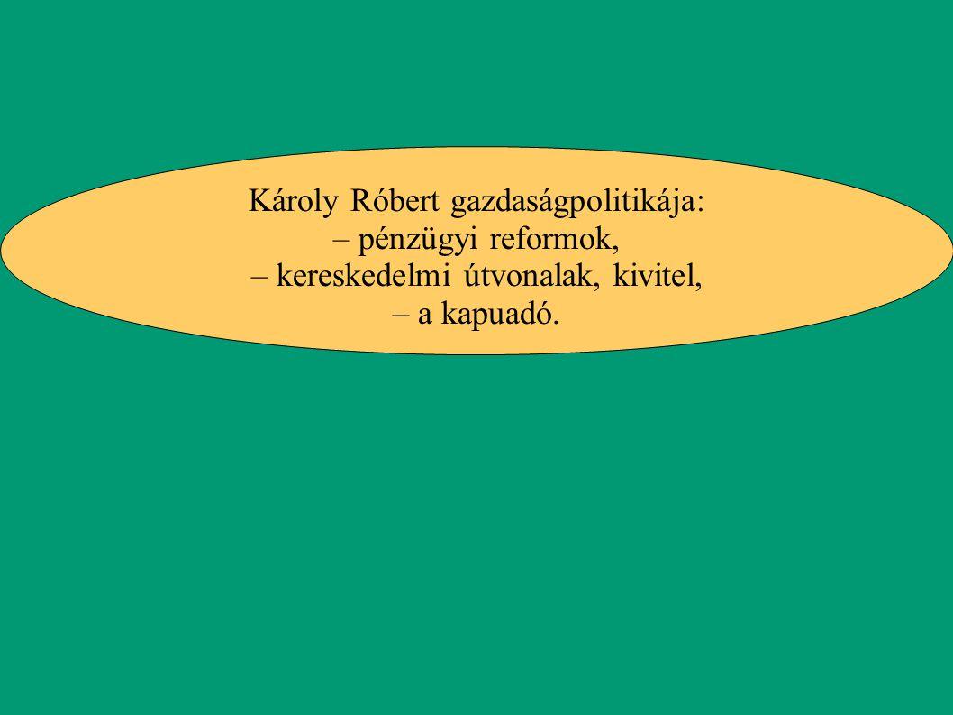 Károly Róbert gazdaságpolitikája: – pénzügyi reformok, – kereskedelmi útvonalak, kivitel, – a kapuadó.