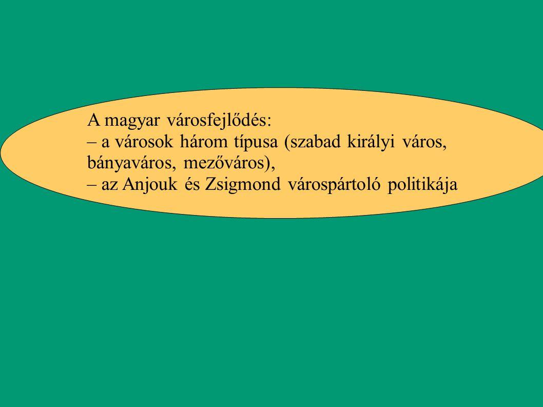 A magyar városfejlődés: – a városok három típusa (szabad királyi város, bányaváros, mezőváros), – az Anjouk és Zsigmond várospártoló politikája