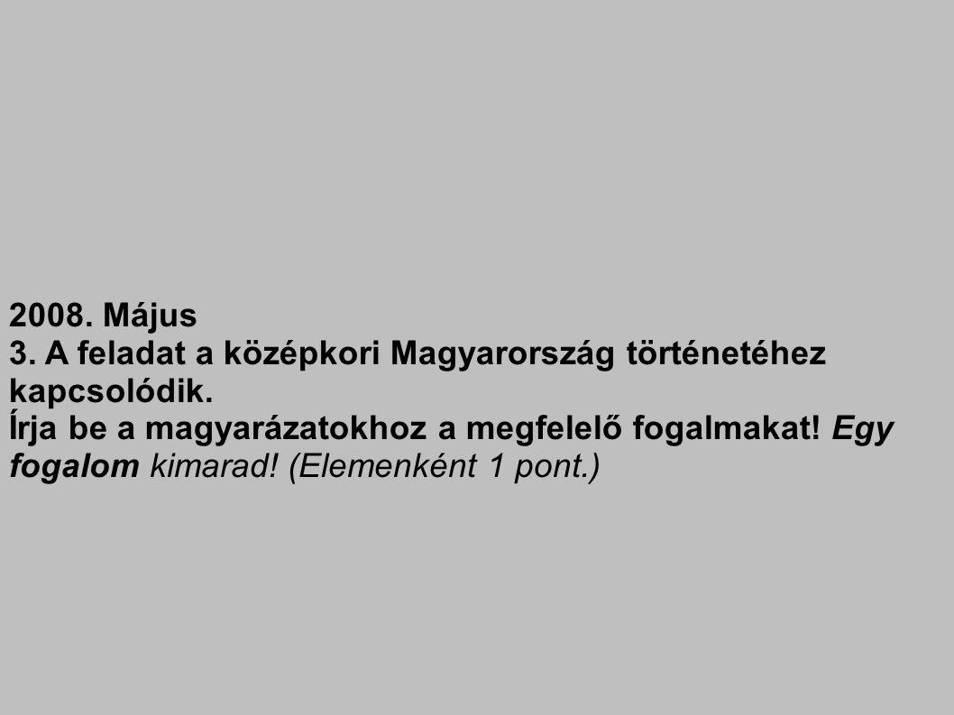 2008. Május 3. A feladat a középkori Magyarország történetéhez kapcsolódik. Írja be a magyarázatokhoz a megfelelő fogalmakat! Egy fogalom kimarad! (El