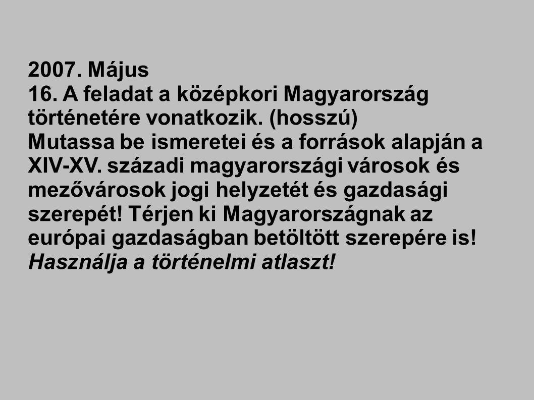 2007. Május 16. A feladat a középkori Magyarország történetére vonatkozik. (hosszú) Mutassa be ismeretei és a források alapján a XIV-XV. századi magya