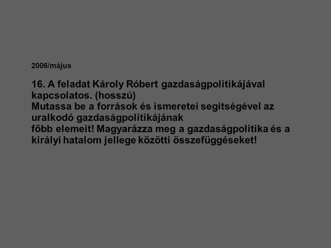 2006/május 16. A feladat Károly Róbert gazdaságpolitikájával kapcsolatos. (hosszú) Mutassa be a források és ismeretei segítségével az uralkodó gazdasá