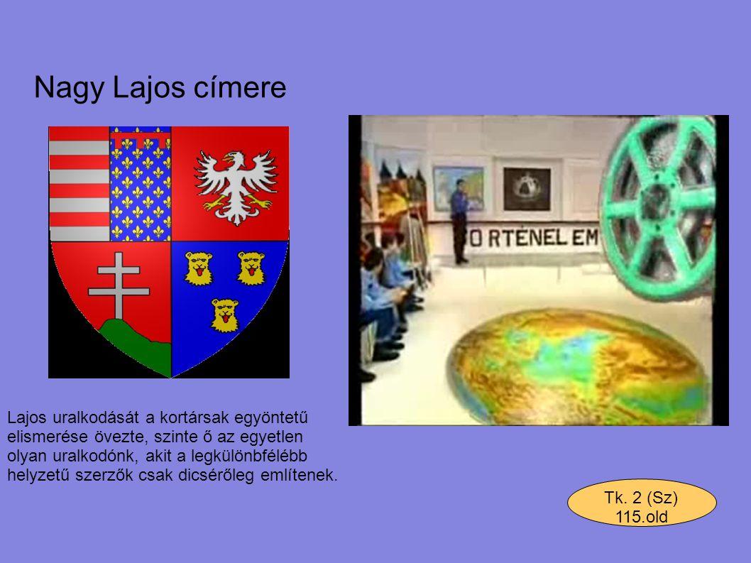 Nagy Lajos címere Tk. 2 (Sz) 115.old Lajos uralkodását a kortársak egyöntetű elismerése övezte, szinte ő az egyetlen olyan uralkodónk, akit a legkülön