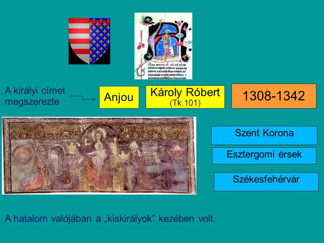 """Anjou Károly Róbert (Tk.101) 1308-1342 Székesfehérvár Esztergomi érsek Szent Korona A királyi címet megszerezte A hatalom valójában a """"kiskirályok"""" ke"""
