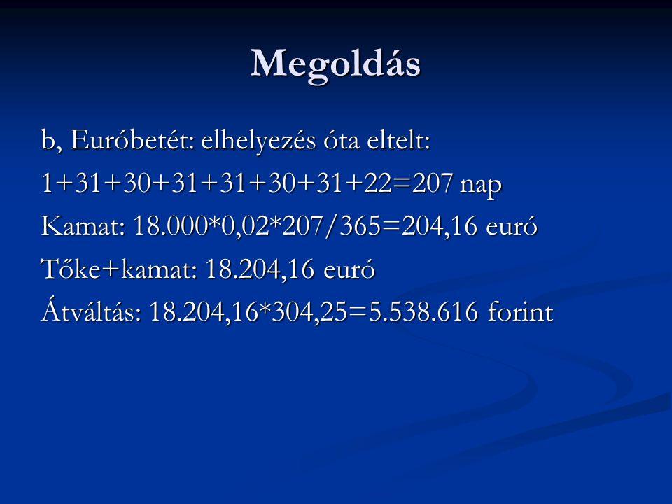 Megoldás b, Euróbetét: elhelyezés óta eltelt: 1+31+30+31+31+30+31+22=207 nap Kamat: 18.000*0,02*207/365=204,16 euró Tőke+kamat: 18.204,16 euró Átváltá