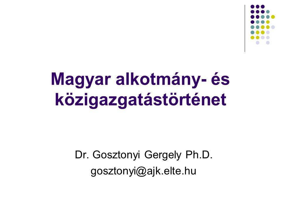 Magyar alkotmány- és közigazgatástörténet Dr. Gosztonyi Gergely Ph.D. gosztonyi@ajk.elte.hu