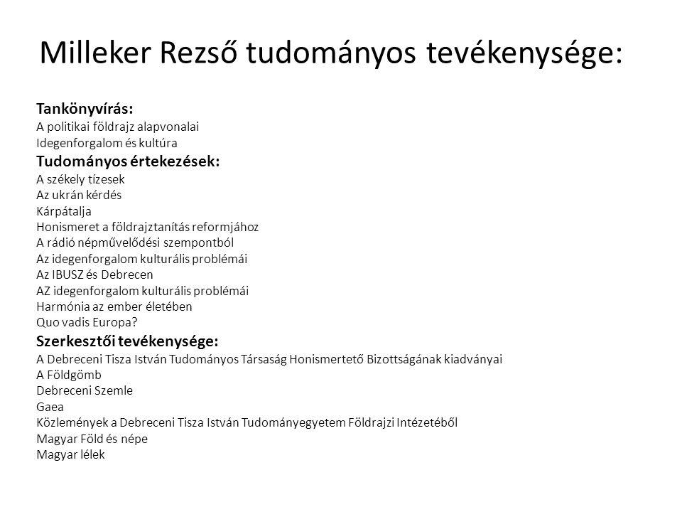 Milleker Rezső tudományos tevékenysége: Tankönyvírás: A politikai földrajz alapvonalai Idegenforgalom és kultúra Tudományos értekezések: A székely tízesek Az ukrán kérdés Kárpátalja Honismeret a földrajztanítás reformjához A rádió népművelődési szempontból Az idegenforgalom kulturális problémái Az IBUSZ és Debrecen AZ idegenforgalom kulturális problémái Harmónia az ember életében Quo vadis Europa.