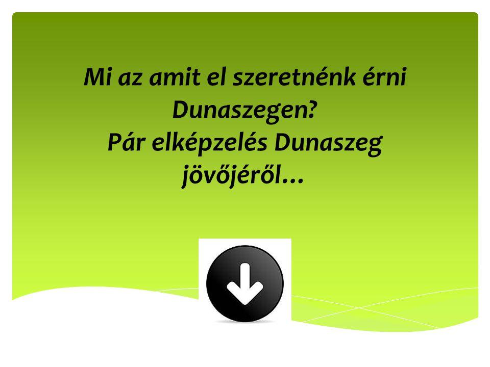 Mi az amit el szeretnénk érni Dunaszegen? Pár elképzelés Dunaszeg jövőjéről…