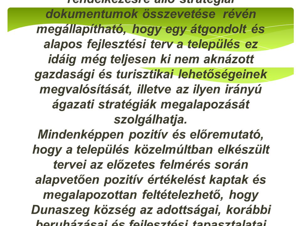 Dunaszeg település adottságai és a már rendelkezésre álló stratégiai dokumentumok összevetése révén megállapítható, hogy egy átgondolt és alapos fejle