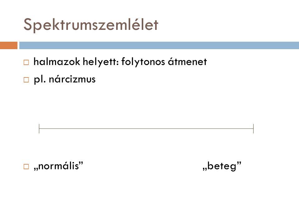 """Spektrumszemlélet  halmazok helyett: folytonos átmenet  pl. nárcizmus  """"normális""""""""beteg"""""""