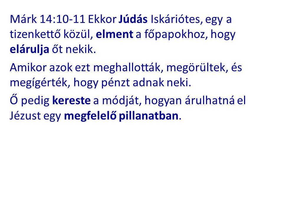 Márk 14:10-11 Ekkor Júdás Iskáriótes, egy a tizenkettő közül, elment a főpapokhoz, hogy elárulja őt nekik. Amikor azok ezt meghallották, megörültek, é