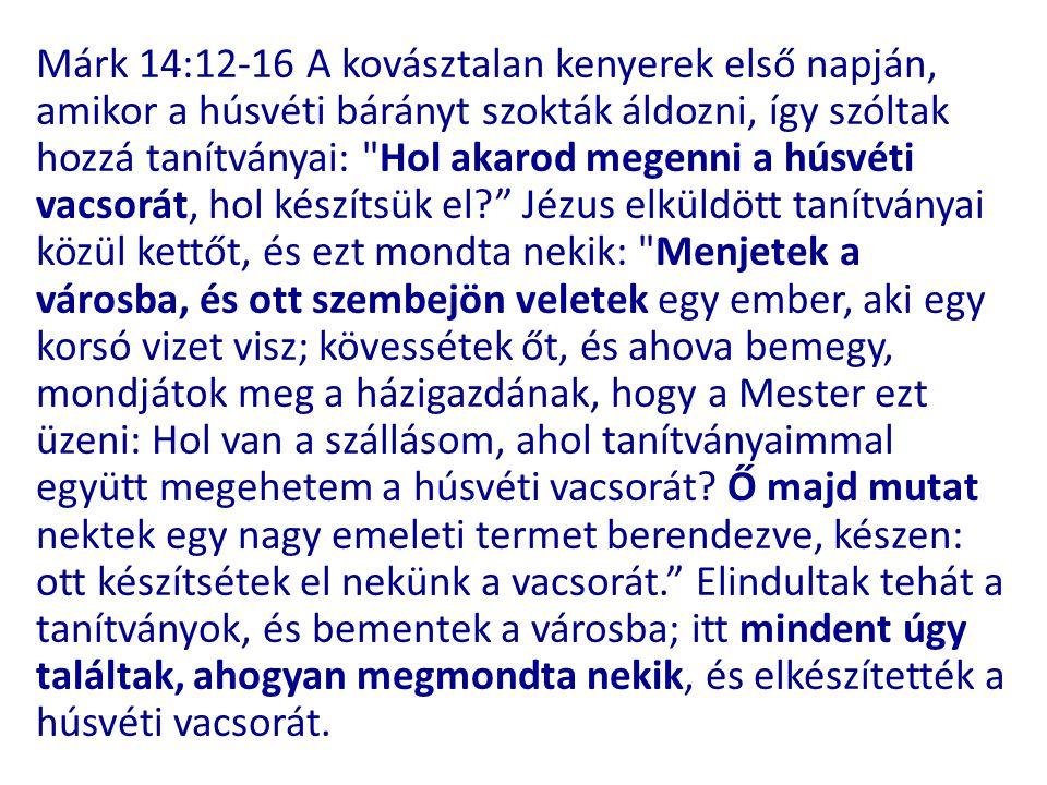 Márk 14:12-16 A kovásztalan kenyerek első napján, amikor a húsvéti bárányt szokták áldozni, így szóltak hozzá tanítványai: