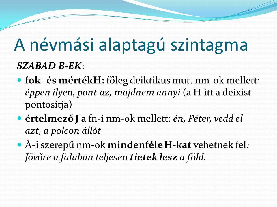 A névmási alaptagú szintagma SZABAD B-EK: fok- és mértékH: főleg deiktikus mut. nm-ok mellett: éppen ilyen, pont az, majdnem annyi (a H itt a deixist